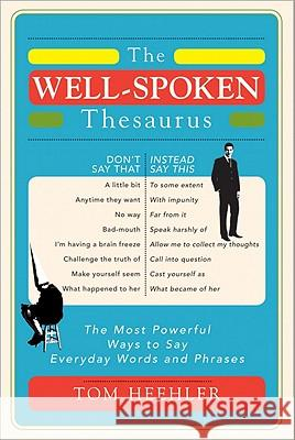 The Well-Spoken Thesaurus: The Most Powerful Ways to Say Everyday Words and Phrases Tom Heehler 9781402243059