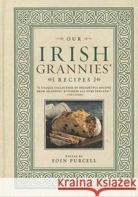 Our Irish Grannies' Recipes: Comforting and Delicious Cooking from the Old Country to Your Family's Table Eoin Purcell   9781402261275