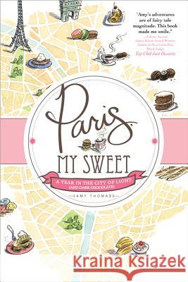Paris, My Sweet: A Year in the City of Light (and Dark Chocolate) Amy Thomas 9781402264115