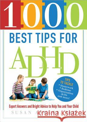 1000 Best Tips for ADHD: Expert Answers and Bright Advice to Help You and Your Child Susan Ashley 9781402271397