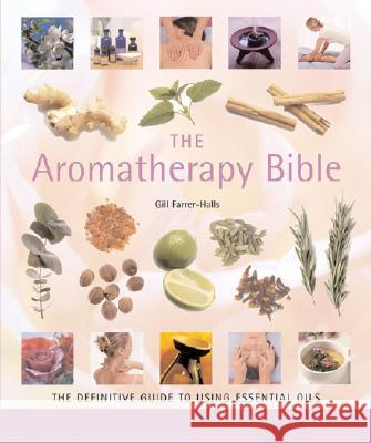 The Aromatherapy Bible: The Definitive Guide to Using Essential Oils Gill Farrer-Halls 9781402730061