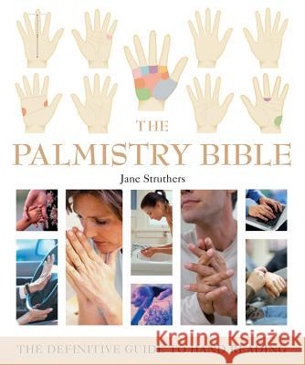 The Palmistry Bible: The Definitive Guide to Hand Reading Jane Struthers 9781402730078