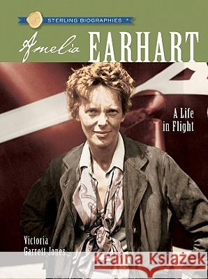Amelia Earhart: A Life in Flight Victoria Garrett Jones 9781402751578