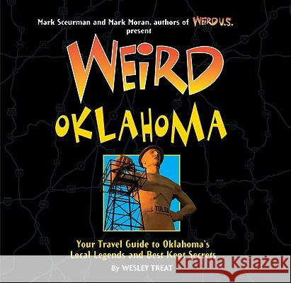 Weird Oklahoma: Your Travel Guide to Oklahoma's Local Legends and Best Kept Secrets Wesley Treat Mark Sceurman 9781402754364 Sterling