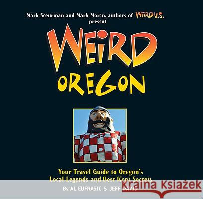 Weird Oregon: Your Travel Guide to Oregon's Local Legends and Best Kept Secrets Al Eufrasio Jefferson Davis Mark Sceurman 9781402754661 Sterling