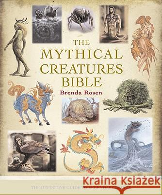The Mythical Creatures Bible: The Definitive Guide to Legendary Beings Brenda Rosen 9781402765360