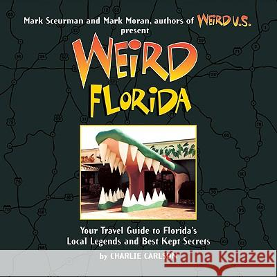 Weird Florida: Your Travel Guide to Florida's Local Legends and Best Kept Secrets Charlie Carlson Mark Moran Mark Sceurman 9781402766848 Sterling