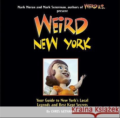 Weird New York: Your Guide to New York's Local Legends and Best Kept Secrets Chris Gethard Mark Moran Mark Sceurman 9781402778407 Sterling