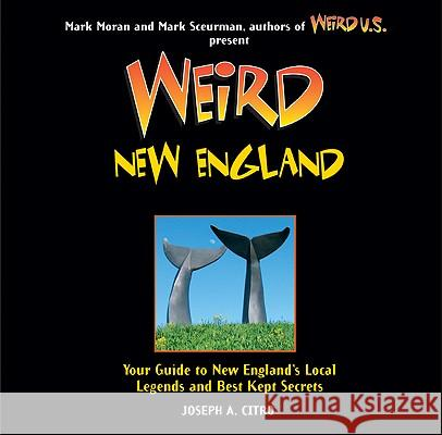 Weird New England: Your Guide to New England's Local Legends and Best Kept Secrets Joseph A. Citro Mark Moran Mark Sceurman 9781402778421 Sterling