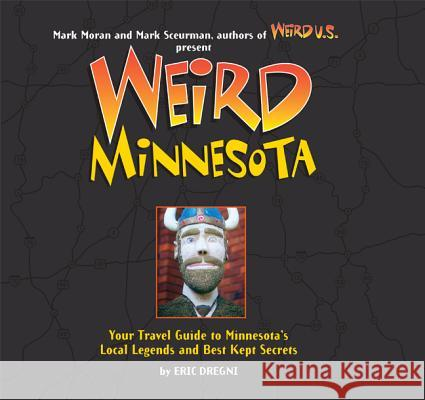 Weird Minnesota: Your Travel Guide to Minnesota's Local Legends and Best Kept Secrets Eric Dregni Mark Moran Mark Sceurman 9781402788260
