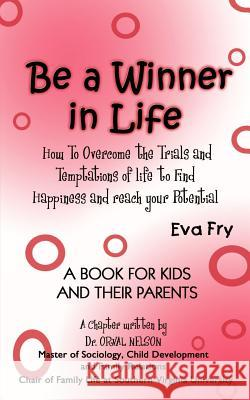 Be a Winner in Life: How to Overcome the Trials and Tempatations of Life to Find Happiness and Reach Your Potential Eva Fry 9781403304551
