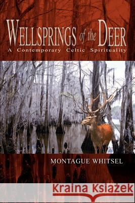Wellsprings of the Deer: A Contemporary Celtic Spirituality Montague Whitsel 9781403341389
