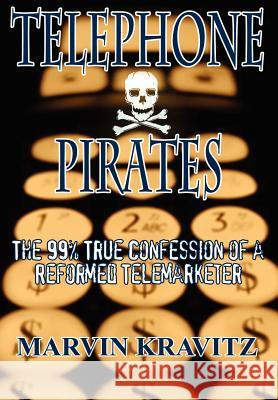 Telephone Pirates: The 99% True Confession of a Reformed Telemarketer Marvin Kravitz 9781403344915