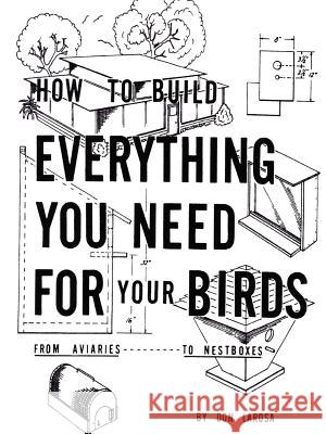 How to Build Everything You Need for Your Birds: From Aviaries Don Larosa 9781403346872