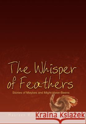 The Whisper of Feathers : Stories of Maybes and Might-have-beens Maureen Williams 9781403352217