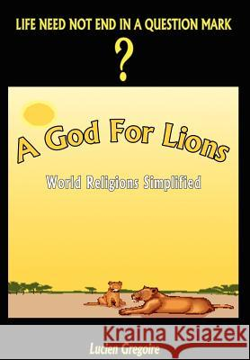 A God for Lions: World Religions Simplified : World Religions Simplified Lucien Gregoire 9781403354549
