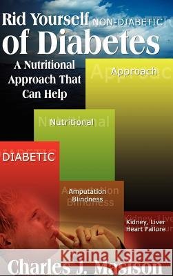 Rid Yourself of Diabetes: A Nutritional Approach That Can Help Charles J. Masison 9781403359193