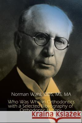 Who Was Who in Orthodontics with a Selected Bibliography of Orthodontic History Dds MS Wahl 9781403368287