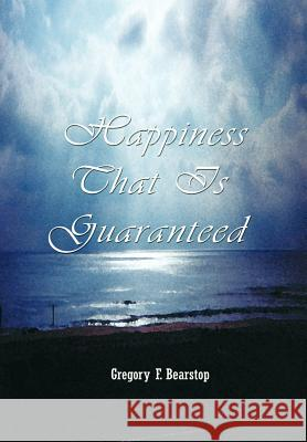 Happiness That Is Guaranteed Gregory F. Bearstop 9781403369611