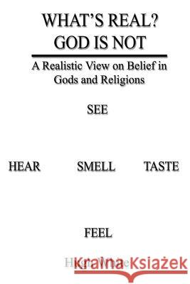What's Real? God Is Not: A Realistic View on Belief in Gods and Religions Hugh White 9781403388353