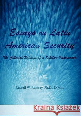 Essays on Latin American Security: The Collected Writings of a Scholar-Implementer PH. D. D. Min Ramsey Russell Wilcox Ramsey 9781403398963