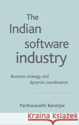The Indian Software Industry: Business Strategy and Dynamic Co-Ordination Parthasarathi Banerjee 9781403905031