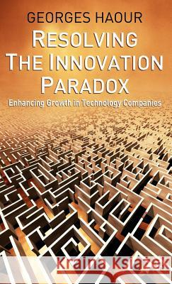 Resolving the Innovation Paradox: Enhancing Growth in Technology Companies Georges Haour 9781403916549