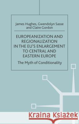 Europeanization and Regionalization in the Eu's Enlargement to Central and Eastern Europe: The Myth of Conditionality James Hughes Gwendolyn Sasse Claire E. Gordon 9781403939876