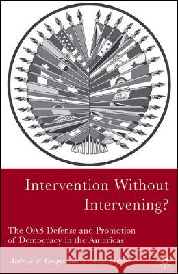 Intervention Without Intervening?: The OAS Defense and Promotion of Democracy in the Americas Andrew F. Cooper Thomas Legler 9781403967510
