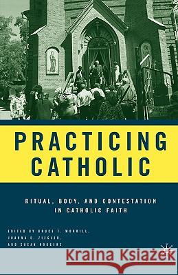 Practicing Catholic: Ritual, Body, and Contestation in Catholic Faith Bruce T. Morrill Joanna E. Ziegler Susan Rodgers 9781403972965
