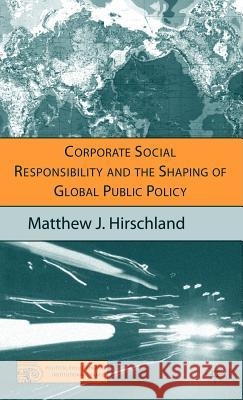 Corporate Social Responsibility and the Shaping of Global Public Policy Matthew J. Hirschland 9781403974532