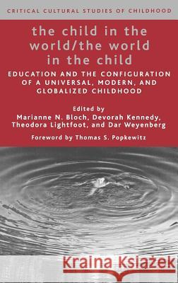 The Child in the World/The World in the Child: Education and the Configuration of a Universal, Modern, and Globalized Childhood Marianne N. Bloch Devorah Kennedy Theodora Lightfoot 9781403974976