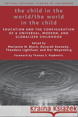 The Child in the World/The World in the Child: Education and the Configuration of a Universal, Modern, and Globalized Childhood Marianne N. Bloch Devorah Kennedy Theodora Lightfoot 9781403974983