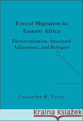 Forced Migration in Eastern Africa: Democratization, Structural Adjustment, and Refugees Cassandra Rachel Veney 9781403976109