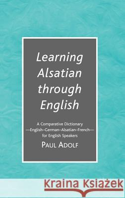 Learning Alsatian Through English: A Comparative Dictionary--English - German - Alsatian - French--For English Speakers Paul Adolf 9781403979872