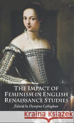 The Impact of Feminism in English Renaissance Studies Dympna C. Callaghan 9781403992123