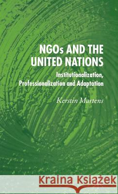Ngo's and the United Nations: Institutionalization, Professionalization and Adaptation Kerstin Martens 9781403992840