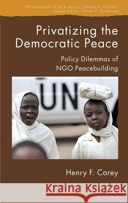 Privatizing the Democratic Peace: Policy Dilemmas of NGO Peacebuilding Henry F. Carey 9781403996886