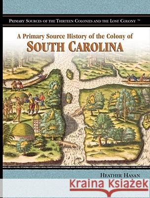 A Primary Source History of the Colony of South Carolina Heather Hasan 9781404204362