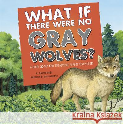 What If There Were No Gray Wolves?: A Book about the Temperate Forest Ecosystem Suzanne Slade Carol Schwartz 9781404863958