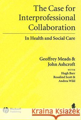 Case for Interprofessional Collaboration Geoff Meads John Ashcroft Hugh Barr 9781405111034