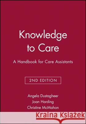 Knowledge to Care: A Handbook for Care Assistants Angela Dustagheer Joan Harding Christine M. McMahon 9781405111119