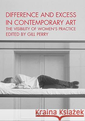 Difference and Excess in Contemporary Art : The Visibility of Women's Practice Gill Perry 9781405112024