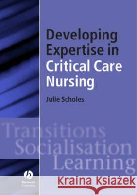 Developing Expertise in Critical Care Nursing Julie Scholes John Albarran Caroline Williams 9781405117159