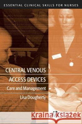 Central Venous Access Devices: Care and Management Lisa Dougherty 9781405119528