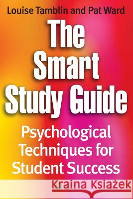 The Smart Study Guide : Psychological Techniques for Student Success Louise Tamblin Pat Ward 9781405121170
