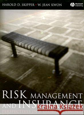 Risk Management and Insurance: Perspectives in a Global Economy Harold D. Skipper W. Jean Kwon 9781405125413