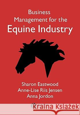Business Management for Equine Industry Sharon Eastwood Anna Jordan Anne-Lise Riis Jensen 9781405126069
