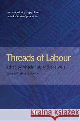 Threads of Labour: Garment Industry Supply Chains from the Workers' Perspective Angela Hale Jane Wills 9781405126373