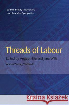 Threads of Labour: Garment Industry Supply Chains from the Workers' Perspective Angela Hale Jane Wills 9781405126380